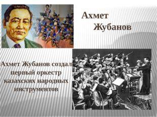Ахмет Жубанов Ахмет Жубанов создал первый оркестр казахских народных инструме