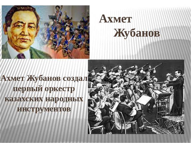 Ахмет Жубанов Ахмет Жубанов создал первый оркестр казахских народных инструме...