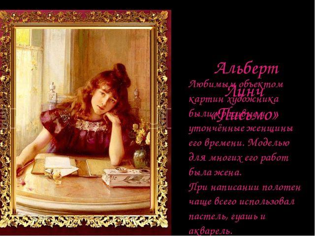 Альберт Линч «Письмо» Любимым объектом картин художника были красивые и утон...