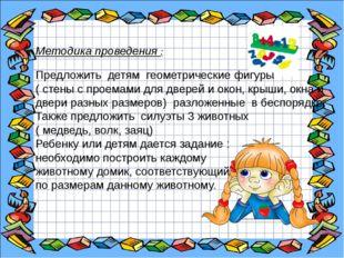 Методика проведения : Предложить детям геометрические фигуры ( стены с проем