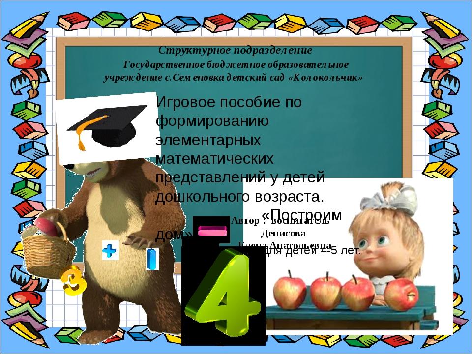 Автор : воспитатель Денисова Елена Анатольевна Структурное подразделение ...
