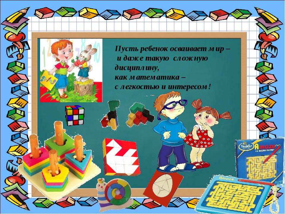 Пусть ребенок осваивает мир – и даже такую сложную дисциплину, как математик...