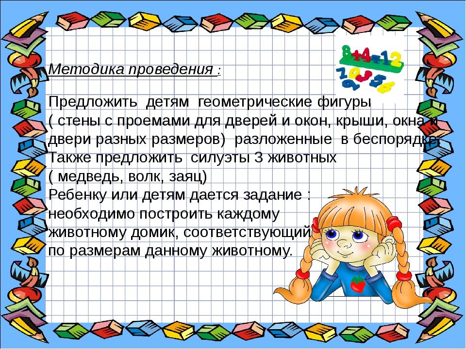 Методика проведения : Предложить детям геометрические фигуры ( стены с проем...