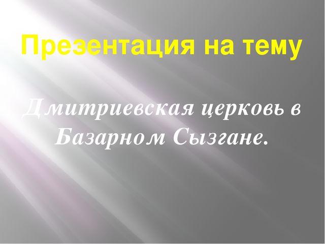 Презентация на тему Дмитриевская церковь в Базарном Сызгане.
