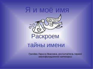 Я и моё имя Раскроем тайны имени Грачёва Лариса Ивановна, воспитатель первой