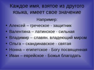 Каждое имя, взятое из другого языка, имеет свое значение Например: Алексей –