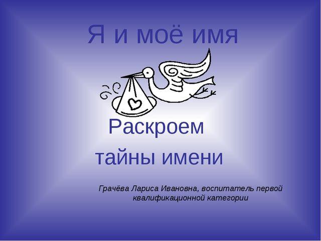 Я и моё имя Раскроем тайны имени Грачёва Лариса Ивановна, воспитатель первой...