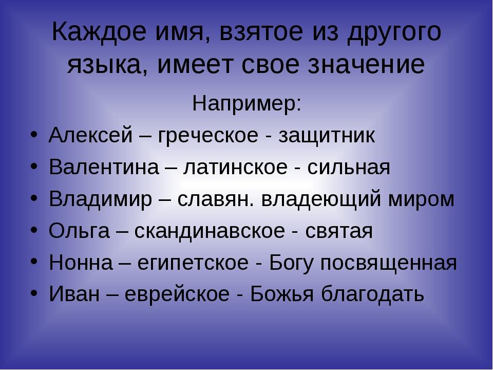 Каждое имя, взятое из другого языка, имеет свое значение Например: Алексей –...