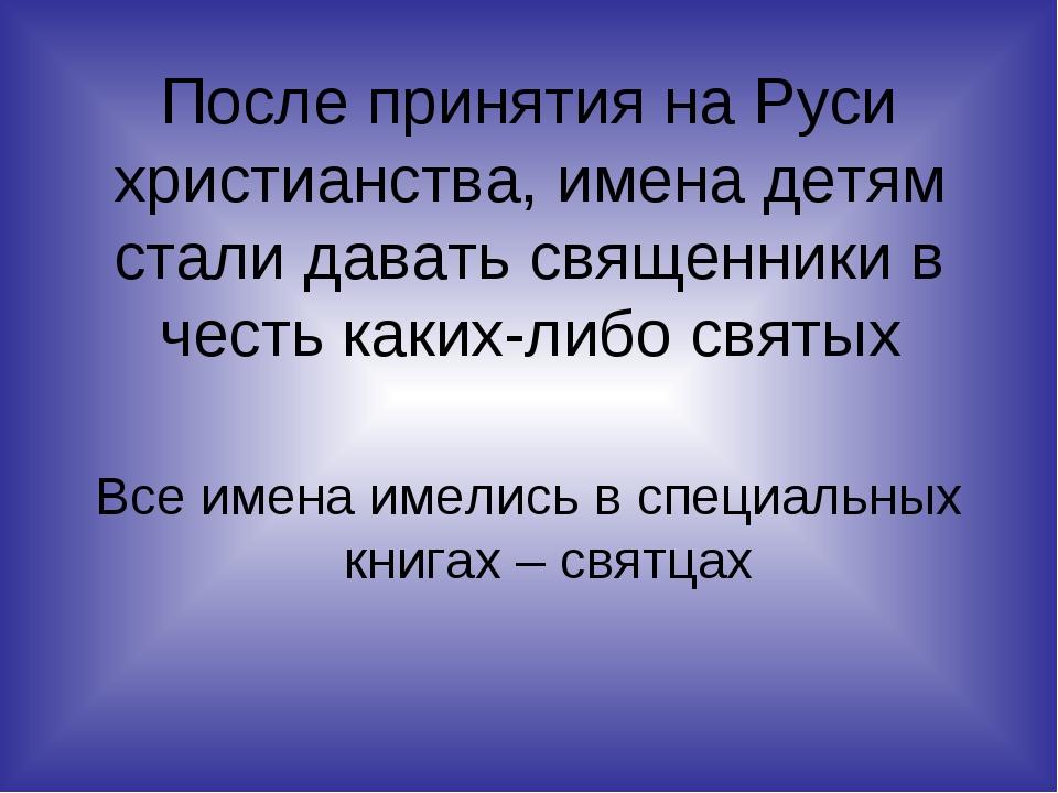 После принятия на Руси христианства, имена детям стали давать священники в че...