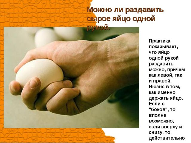 Можно ли раздавить сырое яйцо одной рукой. Практика показывает, что яйцо одно...