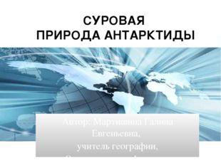 СУРОВАЯ ПРИРОДА АНТАРКТИДЫ Автор: Мартишина Галина Евгеньевна, учитель геогра