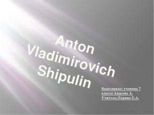 Anton Vladimirovich Shipulin Выполнила: ученица 7 класса Авдеева А. Учитель:Л