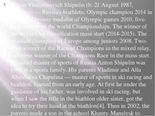 Anton Vladimirovich Shipulin (b. 21 August 1987, Tyumen) — Russia's biathlete