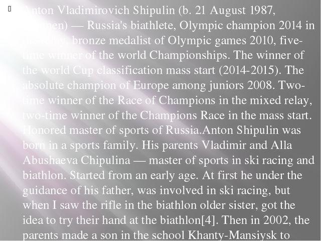 Anton Vladimirovich Shipulin (b. 21 August 1987, Tyumen) — Russia's biathlete...