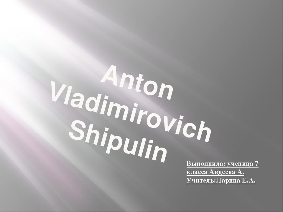 Anton Vladimirovich Shipulin Выполнила: ученица 7 класса Авдеева А. Учитель:Л...