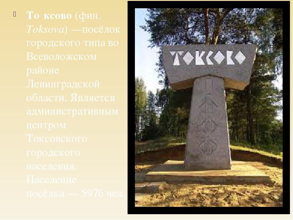 То́ксово (фин. Toksova)—посёлок городского типа во Всеволожском районе Ленин...