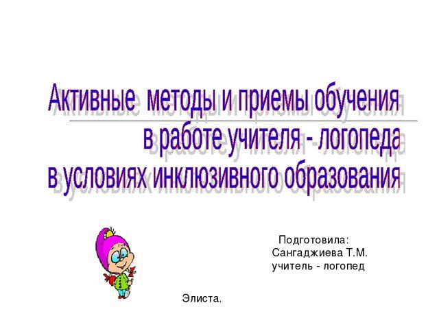 Элиста. Подготовила: Сангаджиева Т.М. учитель - логопед