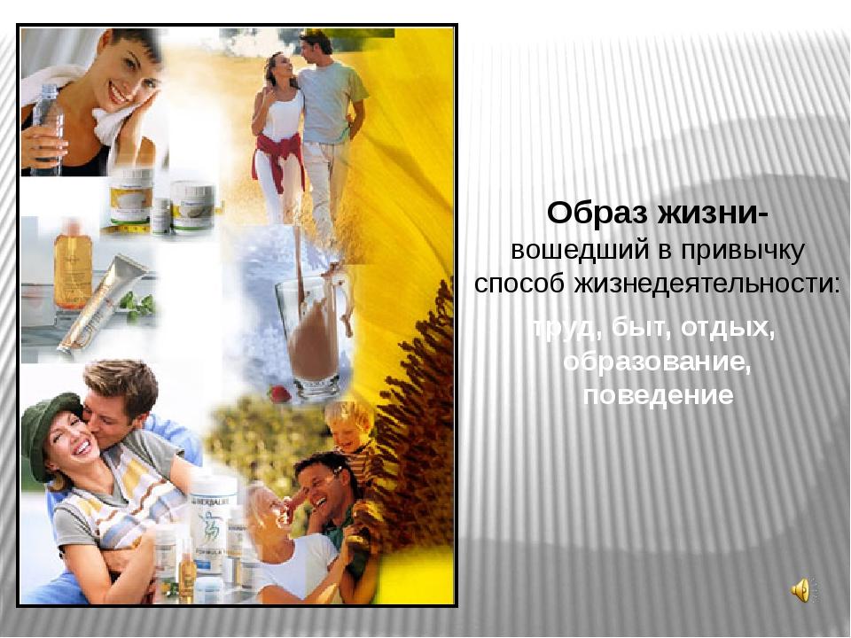Образ жизни- вошедший в привычку способ жизнедеятельности: труд, быт, отдых,...