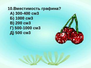 10.Вместимость графина? А) 300-400 см3 Б) 1000 см3 В) 200 см3 Г) 500-1000 см3