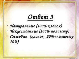 Ответ 3 Натуральные (100% хлопок) Искусственные (100% полиэстр) Смесовые (хл