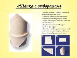 «Шапка с отворотом» 1. Исходно салфетка сложена изнаночной стороной внутрь (