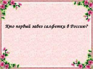 Кто первый завез салфетки в Россию?