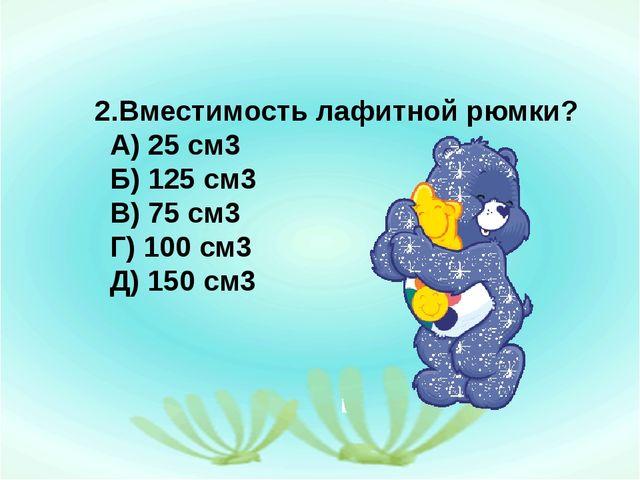 2.Вместимость лафитной рюмки? А) 25 см3 Б) 125 см3 В) 75 см3 Г) 100 см3 Д) 15...