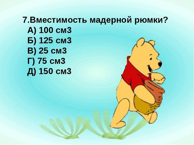 7.Вместимость мадерной рюмки? А) 100 см3 Б) 125 см3 В) 25 см3 Г) 75 см3 Д) 15...