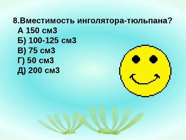 8.Вместимость инголятора-тюльпана? А 150 см3 Б) 100-125 см3 В) 75 см3 Г) 50 с...