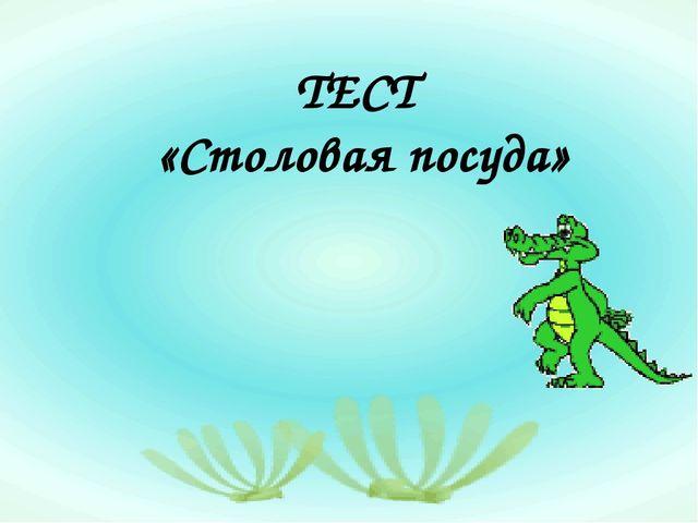 ТЕСТ «Столовая посуда»