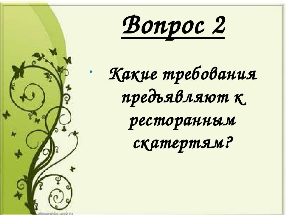 Вопрос 2 Какие требования предъявляют к ресторанным скатертям?
