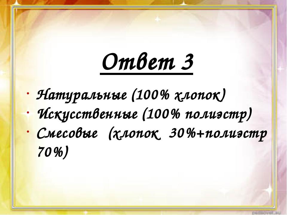 Ответ 3 Натуральные (100% хлопок) Искусственные (100% полиэстр) Смесовые (хл...