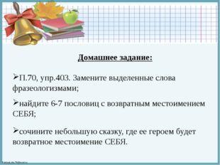 Домашнее задание: П.70, упр.403. Замените выделенные слова фразеологизмами; н