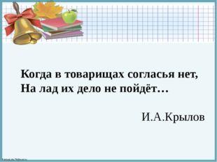 Когда в товарищах согласья нет, На лад их дело не пойдёт… И.А.Крылов FokinaLi