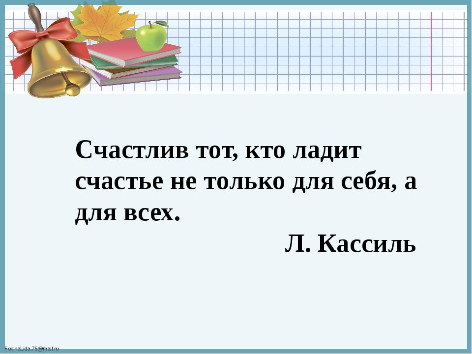 Счастлив тот, кто ладит счастье не только для себя, а для всех. Л. Кассиль Fo...