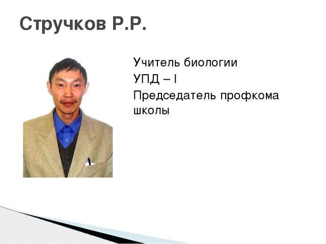 Учитель биологии УПД – I Председатель профкома школы Стручков Р.Р.
