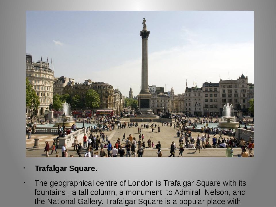 Trafalgar Square. The geographical centre of London is Trafalgar Square with...