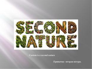 Custom is a second nature Привычка –вторая натура.