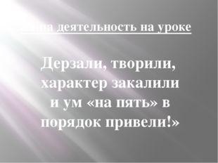 Ваша деятельность на уроке Дерзали, творили, характер закалили и ум «на пять»