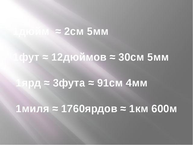 1дюйм ≈ 2см 5мм 1фут ≈ 12дюймов ≈ 30см 5мм 1ярд ≈ 3фута ≈ 91см 4мм 1миля ≈ 17...