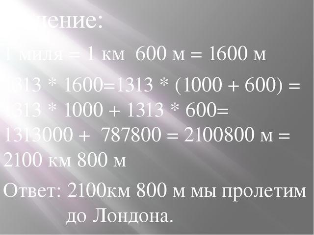 Решение: 1 миля = 1 км 600 м = 1600 м 1313 * 1600=1313 * (1000 + 600) = 1313...