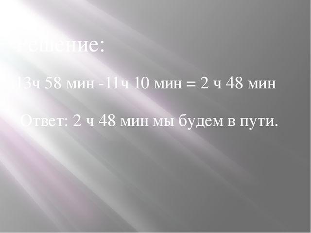 Решение: 13ч 58 мин -11ч 10 мин = 2 ч 48 мин Ответ: 2 ч 48 мин мы будем в пути.
