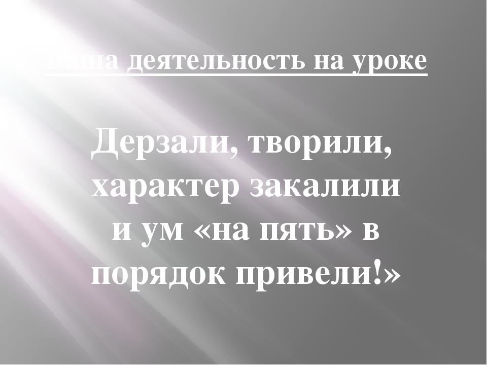 Ваша деятельность на уроке Дерзали, творили, характер закалили и ум «на пять»...