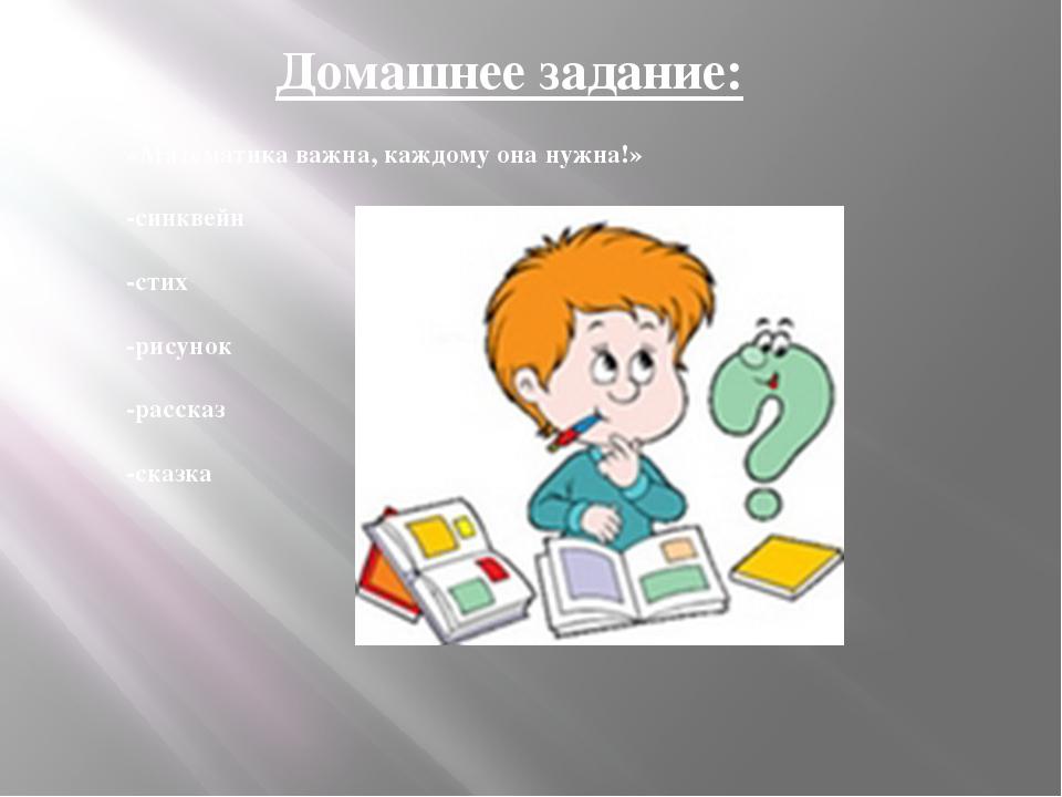Домашнее задание: «Математика важна, каждому она нужна!» -синквейн -стих -рис...