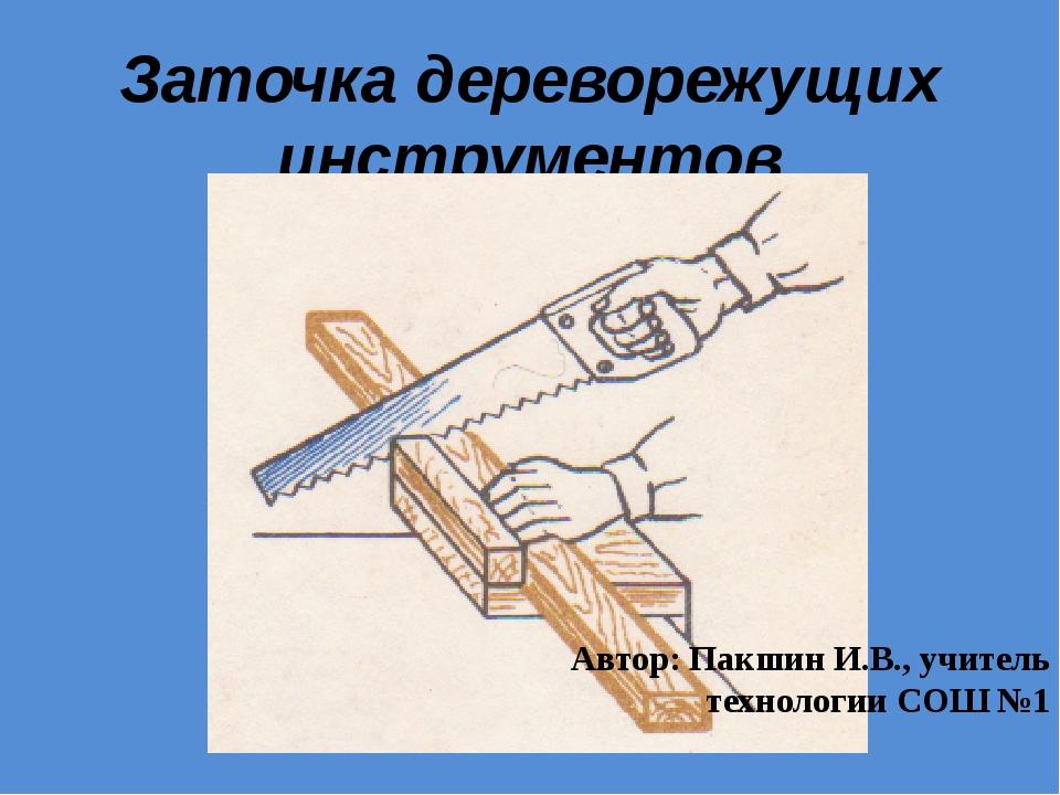 Заточка дереворежущих инструментов Автор: Пакшин И.В., учитель технологии СОШ...
