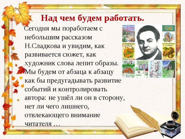 Над чем будем работать. Сегодня мы поработаем с небольшим рассказом Н.Сладков...