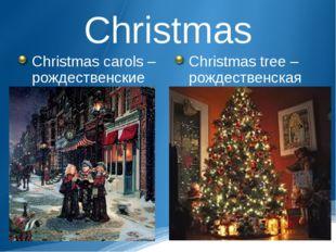Christmas Christmas carols – рождественские гимны Christmas tree – рождествен