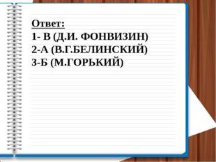 Ответ: 1- В (Д.И. ФОНВИЗИН) 2-А (В.Г.БЕЛИНСКИЙ) 3-Б (М.ГОРЬКИЙ)