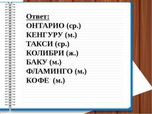 Ответ: ОНТАРИО (ср.) КЕНГУРУ (м.) ТАКСИ (ср.) КОЛИБРИ (ж.) БАКУ (м.) ФЛАМИНГО