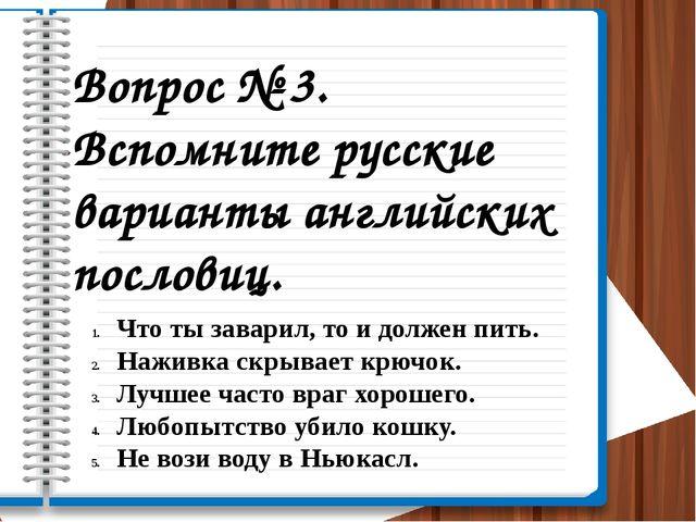 Вопрос № 3. Вспомните русские варианты английских пословиц. Что ты заварил, т...